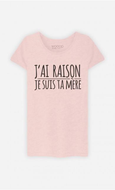 T-Shirt Femme J'ai Raison Je Suis Ta Mère