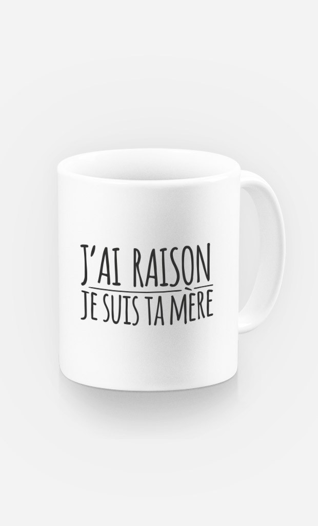 Mug J'ai Raison Je Suis Ta Mère