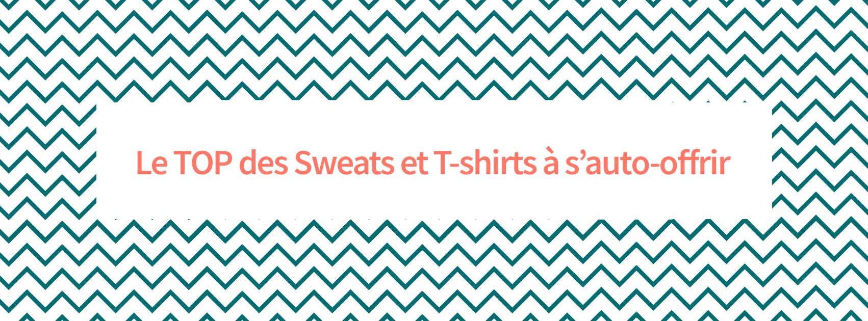 Le TOP des Sweats et T-Shirts à s'auto-offrir